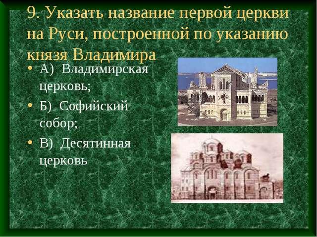 9. Указать название первой церкви на Руси, построенной по указанию князя Влад...