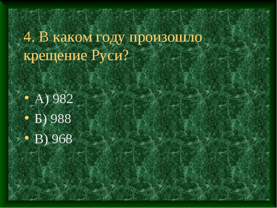 4. В каком году произошло крещение Руси? А) 982 Б) 988 В) 968