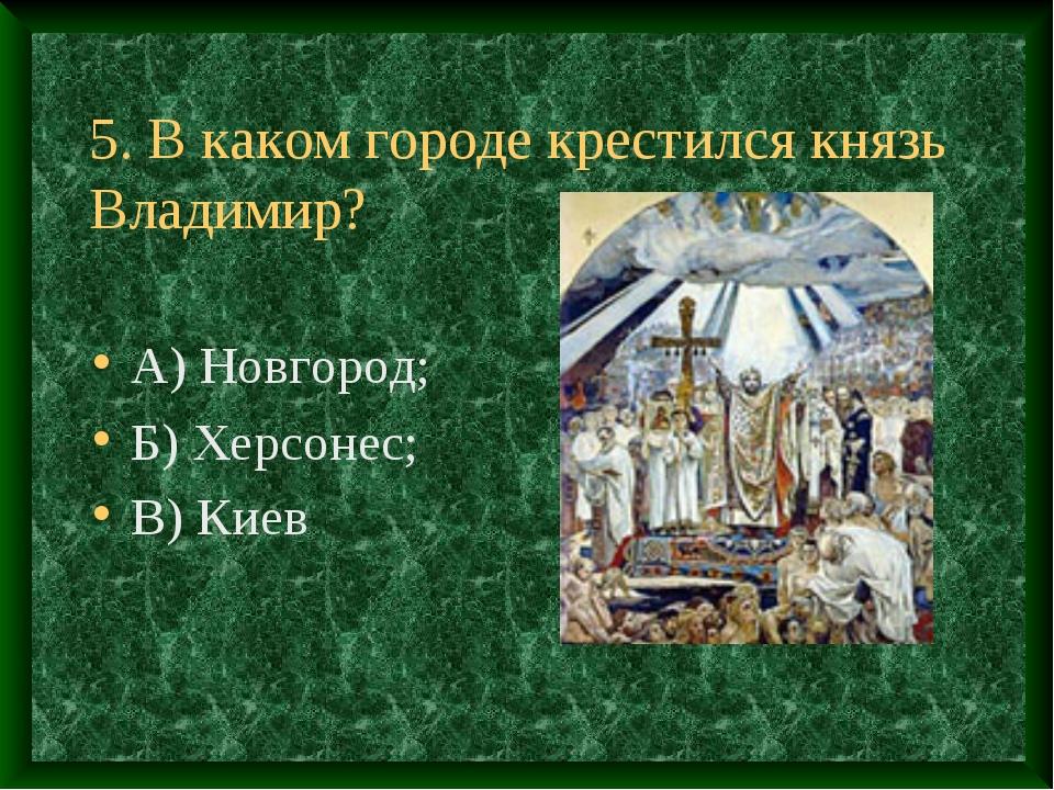 5. В каком городе крестился князь Владимир? А) Новгород; Б) Херсонес; В) Киев