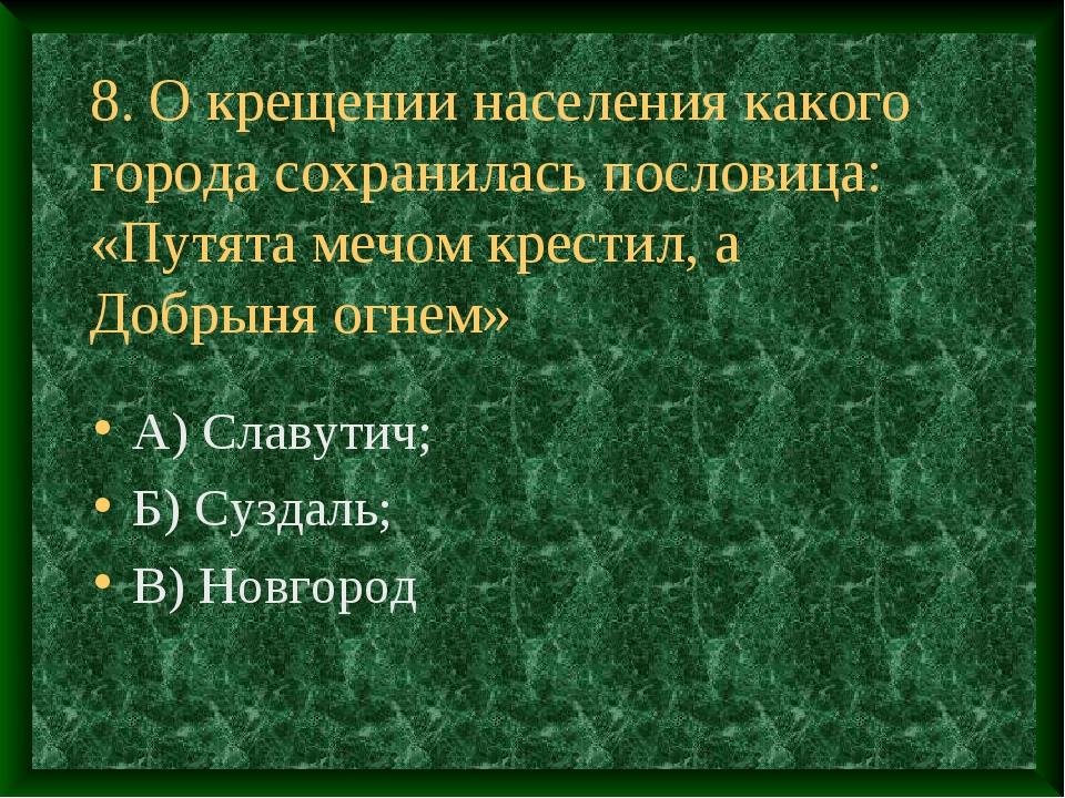 8. О крещении населения какого города сохранилась пословица: «Путята мечом кр...