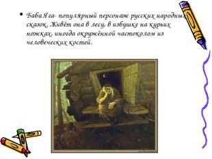 Баба Яга- популярный персонаж русских народных сказок. Живёт она в лесу, в из