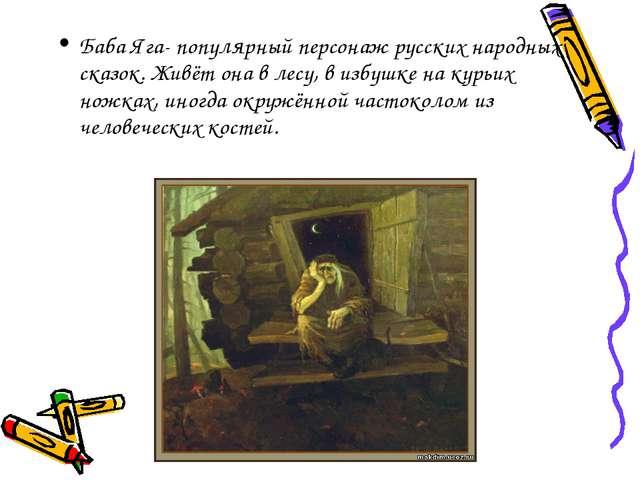Баба Яга- популярный персонаж русских народных сказок. Живёт она в лесу, в из...