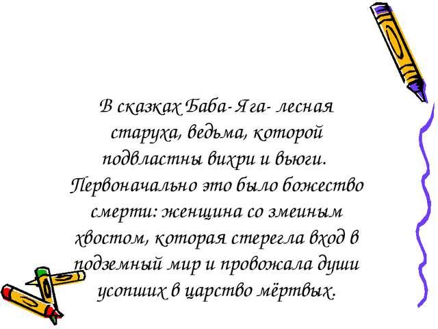 В сказках Баба- Яга- лесная старуха, ведьма, которой подвластны вихри и вьюги...