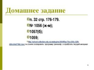 * Домашнее задание п. 32 стр. 176-179. № 1056 (ж-м); 1057(б); 1059; http://sc