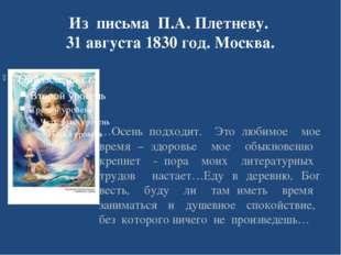 Из письма П.А. Плетневу. 31 августа 1830 год. Москва. …Осень подходит. Это лю