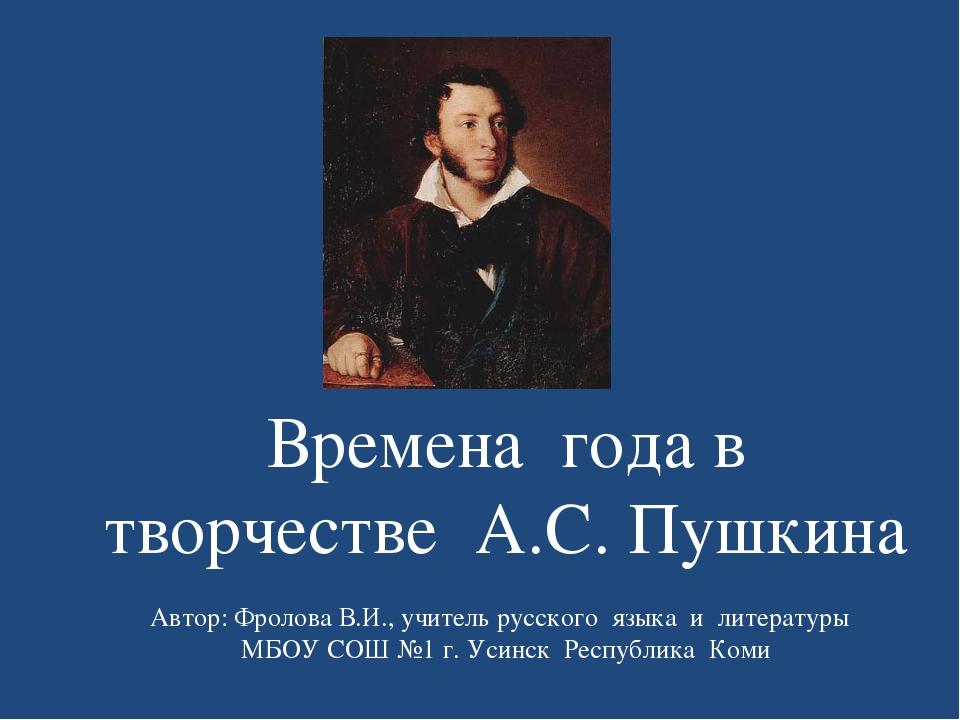 Времена года в творчестве А.С. Пушкина Автор: Фролова В.И., учитель русского...