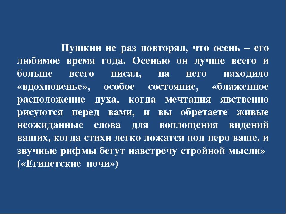 Пушкин не раз повторял, что осень – его любимое время года. Осенью он лучше...