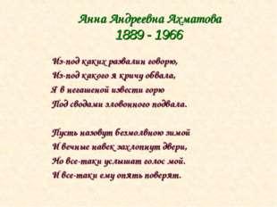 Анна Андреевна Ахматова 1889 - 1966 Из-под каких развалин говорю, Из-под како