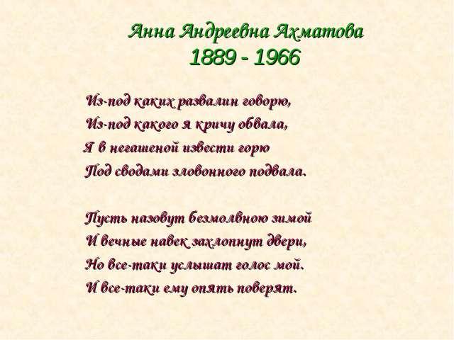 Анна Андреевна Ахматова 1889 - 1966 Из-под каких развалин говорю, Из-под како...