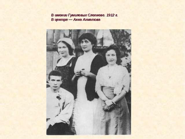 В имении Гумилевых Слепневе. 1912 г. В центре — Анна Ахматова