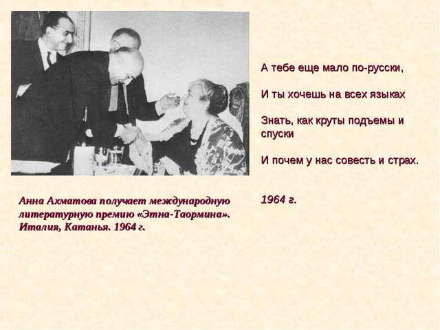 А тебе еще мало по-русски, И ты хочешь на всех языках Знать, как круты подъем...