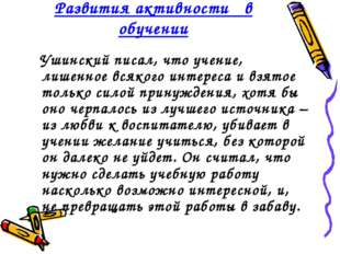 Развития активности  в обучении Ушинский писал, что учение, лишенное всякого