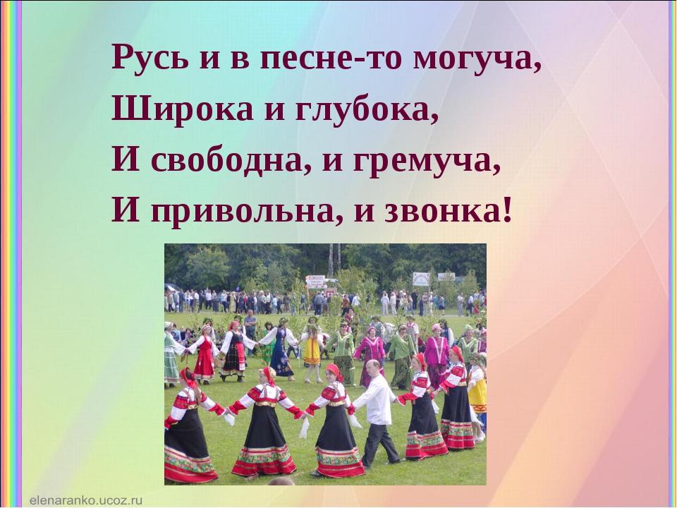 Русь и в песне-то могуча, Широка и глубока, И свободна, и гремуча, И приволь...