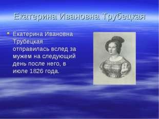 Екатерина Ивановна Трубецкая Екатерина Ивановна Трубецкая отправилась вслед з