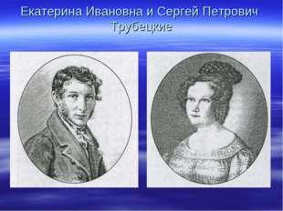 Екатерина Ивановна и Сергей Петрович Трубецкие