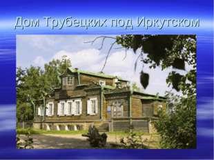 Дом Трубецких под Иркутском