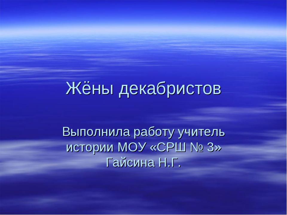 Жёны декабристов Выполнила работу учитель истории МОУ «СРШ № 3» Гайсина Н.Г.