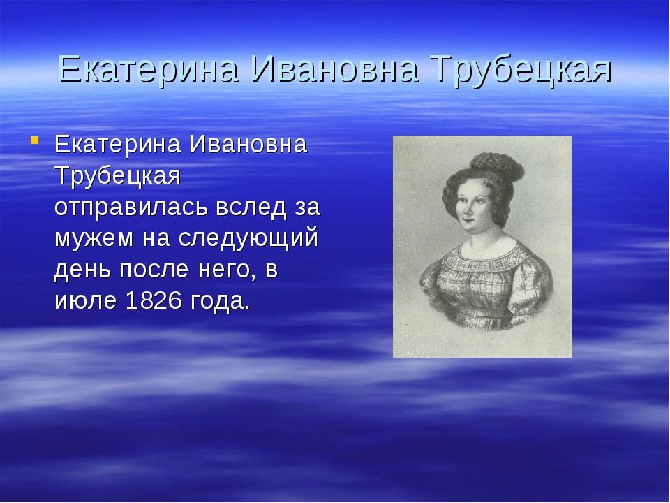 Екатерина Ивановна Трубецкая Екатерина Ивановна Трубецкая отправилась вслед з...