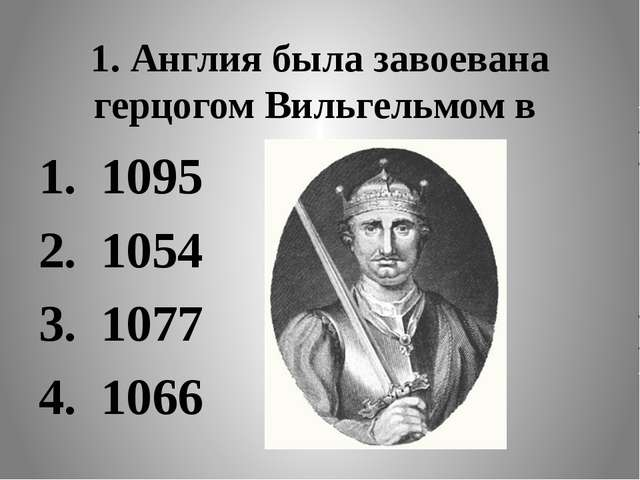 1. Англия была завоевана герцогом Вильгельмом в 1095 1054 1077 1066