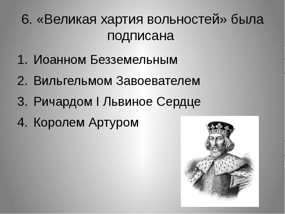 6. «Великая хартия вольностей» была подписана Иоанном Безземельным Вильгельмо...