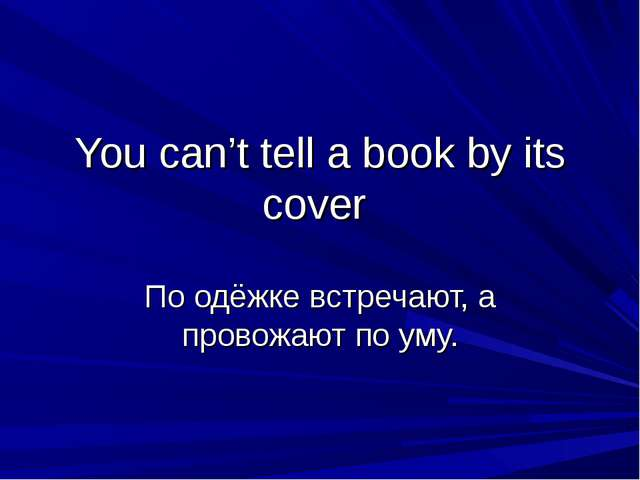 You can't tell a book by its cover По одёжке встречают, а провожают по уму.