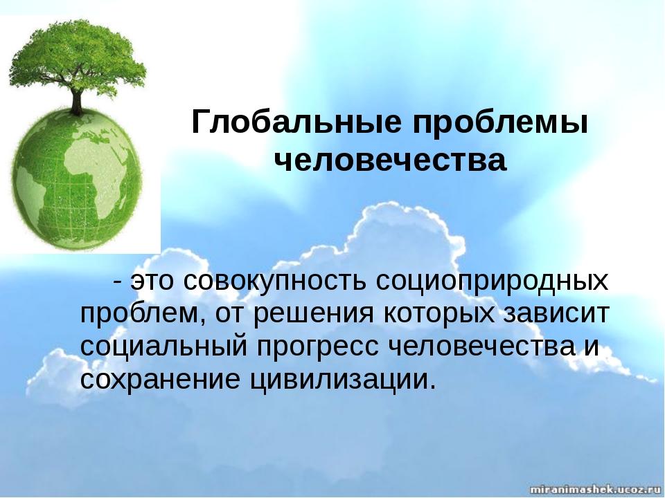 Глобальные проблемы человечества - это совокупность социоприродных проблем, о...
