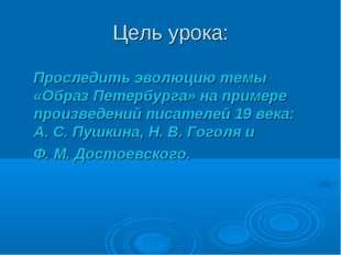 Цель урока: Проследить эволюцию темы «Образ Петербурга» на примере произведен