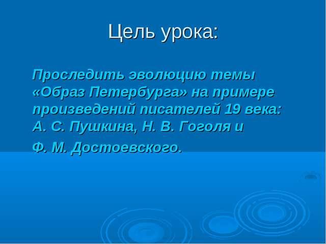 Цель урока: Проследить эволюцию темы «Образ Петербурга» на примере произведен...
