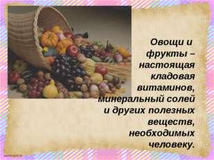 Овощи и фрукты – настоящая кладовая витаминов, минеральный солей и других пол