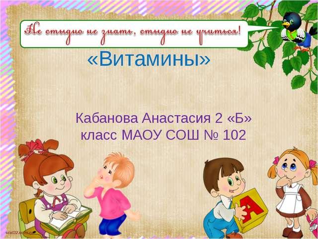 «Витамины» Кабанова Анастасия 2 «Б» класс МАОУ СОШ № 102 scul32.ucoz.ru
