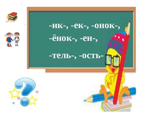 -ик-, -ек-, -онок-, -ёнок-, -ен-, -тель-, -ость-