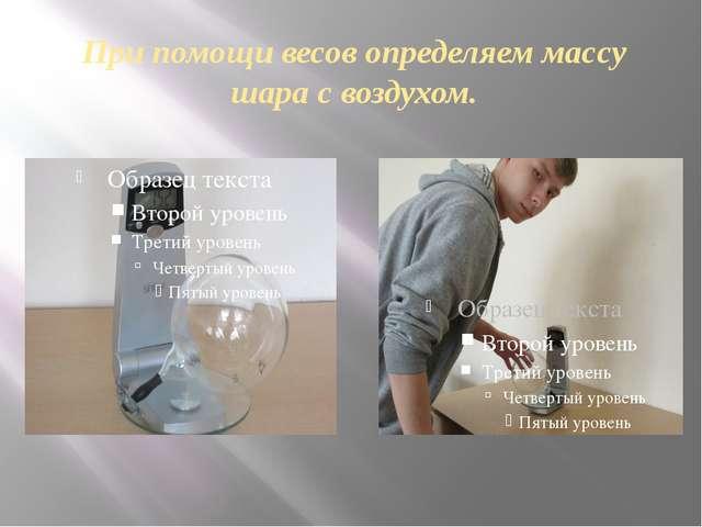 При помощи весов определяем массу шара с воздухом.