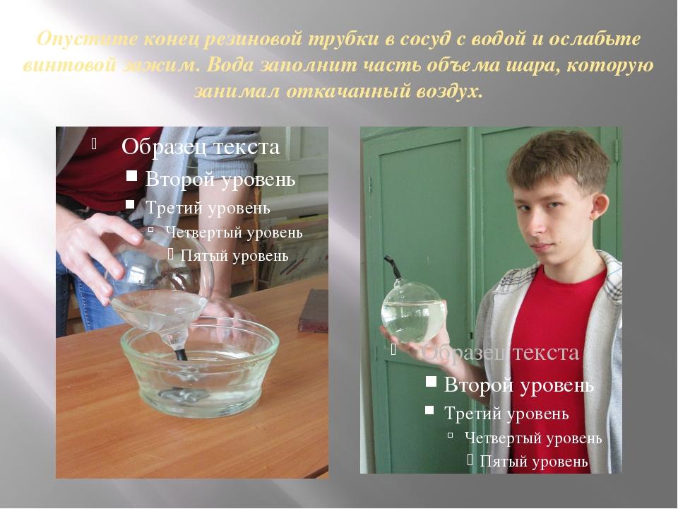 Опустите конец резиновой трубки в сосуд с водой и ослабьте винтовой зажим. Во...
