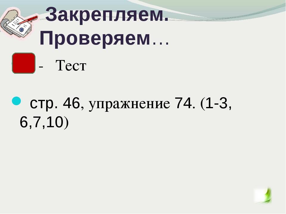 Закрепляем. Проверяем… - Тест стр. 46, упражнение 74. (1-3, 6,7,10)