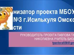 Организатор проекта МБОУ СОШ№3 г.Исилькуля Омской области РУКОВОДИТЕЛЬ ПРОЕКТ