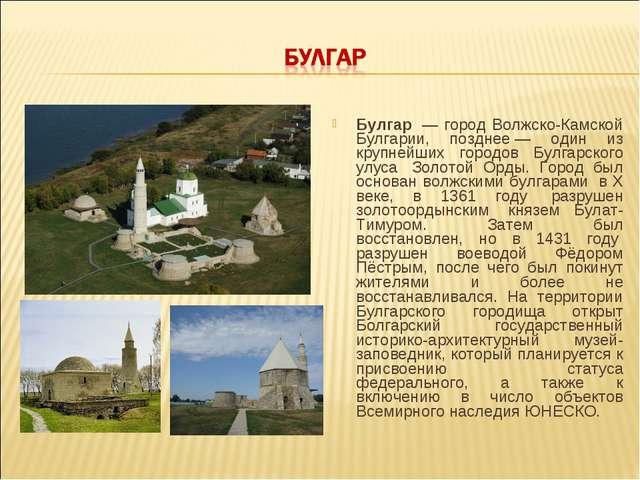 Булгар — город Волжско-Камской Булгарии, позднее— один из крупнейших городо...