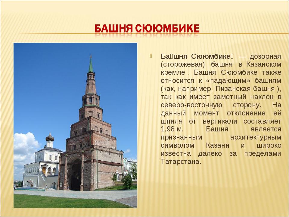 Ба́шня Сююмбике́ — дозорная (сторожевая) башня в Казанском кремле. Башня...