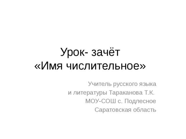 Урок- зачёт «Имя числительное» Учитель русского языка и литературы Тараканова...