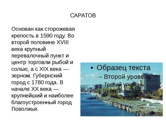 САРАТОВ Основан как сторожевая крепость в 1590 году. Во второй половине XVII...