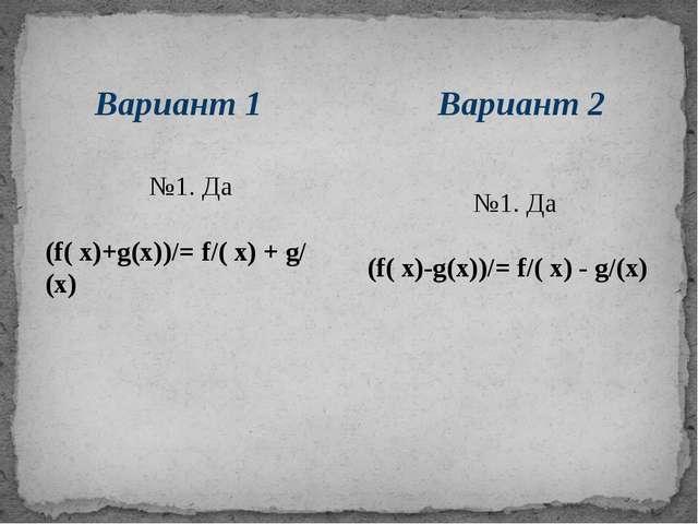 Вариант 2 Вариант 1 №1. Да (f( х)+g(х))/= f/( х) + g/(х) №1. Да (f( х)-g(х))/...