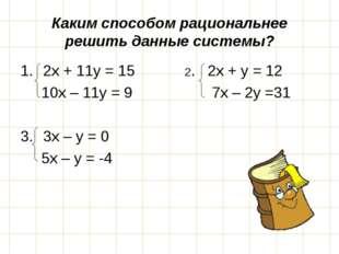 Каким способом рациональнее решить данные системы? 2х + 11у = 15 2. 2х + у =