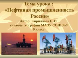 Тема урока : «Нефтяная промышленность России» Автор: Кириллова Е. И. учитель
