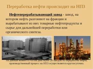 Переработка нефти происходит на НПЗ Нефтеперерабатывающий завод - завод, на к