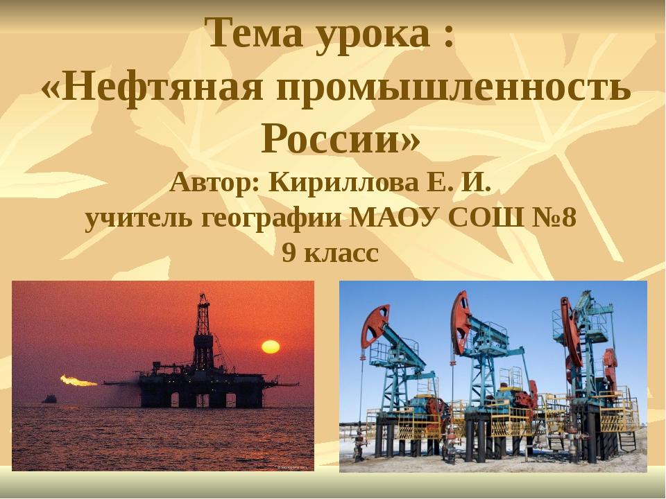 Тема урока : «Нефтяная промышленность России» Автор: Кириллова Е. И. учитель...