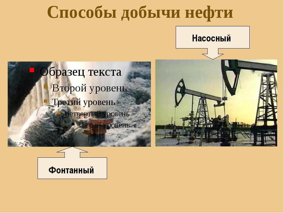 Способы добычи нефти Фонтанный Насосный