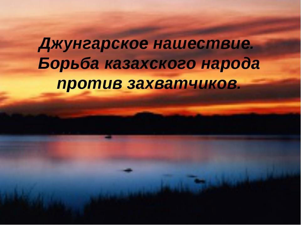 Джунгарское нашествие. Борьба казахского народа против захватчиков.