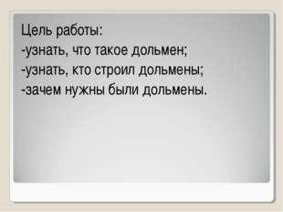 Цель работы: -узнать, что такое дольмен; -узнать, кто строил дольмены; -зачем