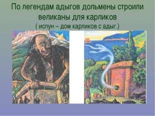 По легендам адыгов дольмены строили великаны для карликов ( испун – дом карли