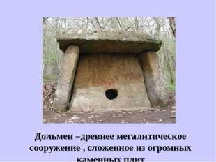Дольмен –древнее мегалитическое сооружение , сложенное из огромных каменных п
