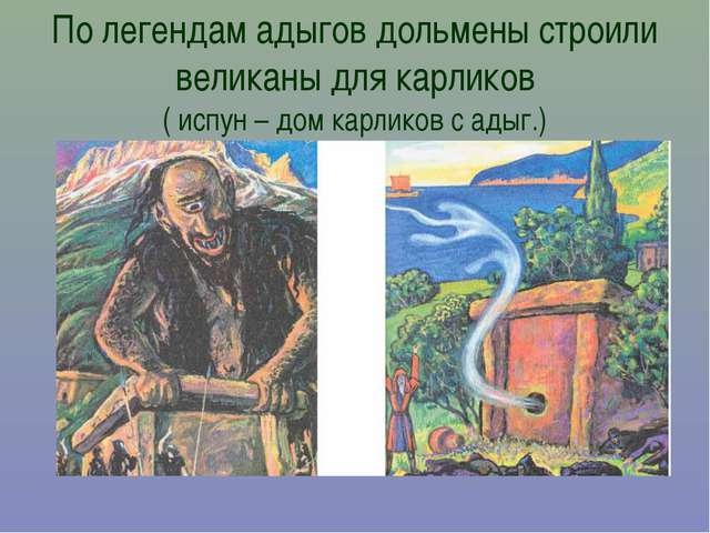 По легендам адыгов дольмены строили великаны для карликов ( испун – дом карли...